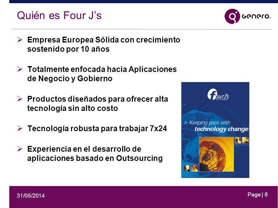 31/05/2014 Page | 8 Quién es Four Js Empresa Europea Sólida con crecimiento sostenido por 10 años Totalmente enfocada hacia Aplicaciones de Negocio y Gobierno Productos diseñados para ofrecer alta tecnología sin alto costo Tecnología robusta para trabajar 7x24 Experiencia en el desarrollo de aplicaciones basado en Outsourcing