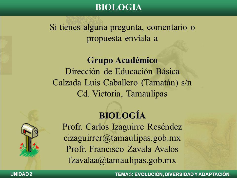 BIOLOGIA TEMA 3: EVOLUCIÓN, DIVERSIDAD Y ADAPTACIÓN. UNIDAD 2 Si tienes alguna pregunta, comentario o propuesta envíala a Grupo Académico Dirección de