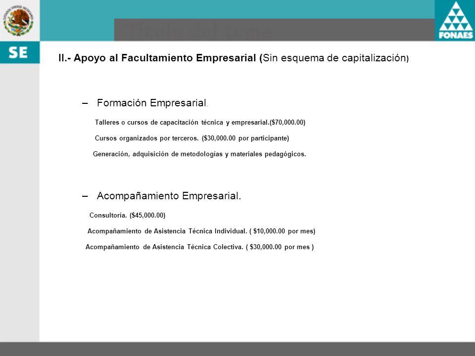 II.- Apoyo al Facultamiento Empresarial (Sin esquema de capitalización ) –Formación Empresarial. Talleres o cursos de capacitación técnica y empresari