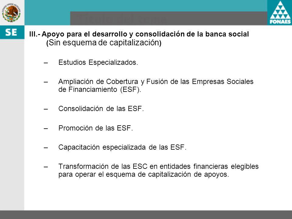 III.- Apoyo para el desarrollo y consolidación de la banca social ( Sin esquema de capitalización ) –Estudios Especializados. –Ampliación de Cobertura