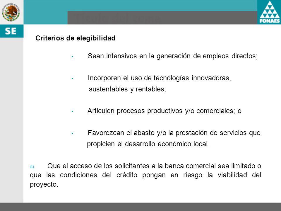 Criterios de elegibilidad Sean intensivos en la generación de empleos directos; Incorporen el uso de tecnologías innovadoras, sustentables y rentables