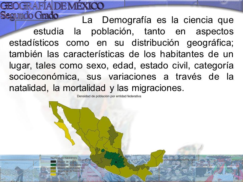 La Demografía es la ciencia que estudia la población, tanto en aspectos estadísticos como en su distribución geográfica; también las características de los habitantes de un lugar, tales como sexo, edad, estado civil, categoría socioeconómica, sus variaciones a través de la natalidad, la mortalidad y las migraciones.