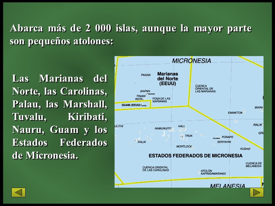 Abarca más de 2 000 islas, aunque la mayor parte son pequeños atolones: Las Marianas del Norte, las Carolinas, Palau, las Marshall, Tuvalu, Kiribati,