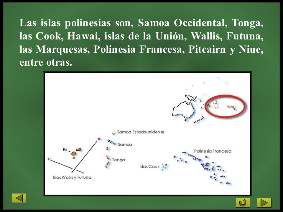 Las islas polinesias son, Samoa Occidental, Tonga, las Cook, Hawai, islas de la Unión, Wallis, Futuna, las Marquesas, Polinesia Francesa, Pitcairn y N
