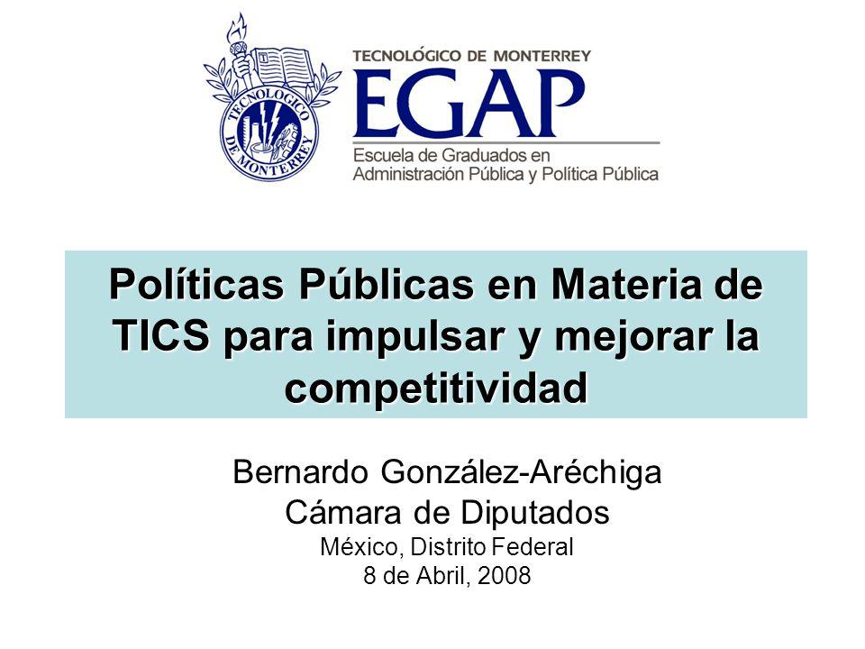 Políticas Públicas en Materia de TICS para impulsar y mejorar la competitividad Bernardo González-Aréchiga Cámara de Diputados México, Distrito Federal 8 de Abril, 2008