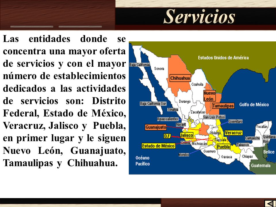 Las entidades donde se concentra una mayor oferta de servicios y con el mayor número de establecimientos dedicados a las actividades de servicios son: Distrito Federal, Estado de México, Veracruz, Jalisco y Puebla, en primer lugar y le siguen Nuevo León, Guanajuato, Tamaulipas y Chihuahua.