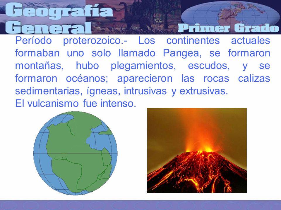 Período proterozoico.- Los continentes actuales formaban uno solo llamado Pangea, se formaron montañas, hubo plegamientos, escudos, y se formaron océanos; aparecieron las rocas calizas sedimentarias, ígneas, intrusivas y extrusivas.