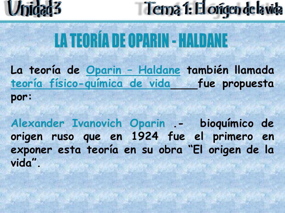 La teoría de Oparin – Haldane también llamada teoría físico-química de vida fue propuesta por: Alexander Ivanovich Oparin Alexander Ivanovich Oparin.-
