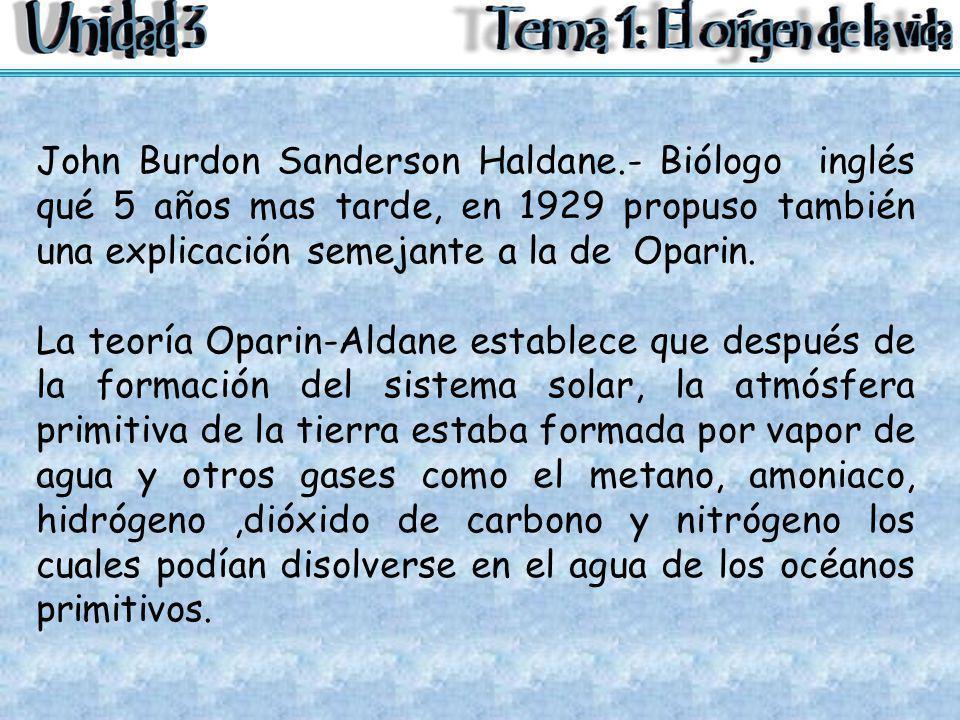 John Burdon Sanderson Haldane.- Biólogo inglés qué 5 años mas tarde, en 1929 propuso también una explicación semejante a la de Oparin. La teoría Opari