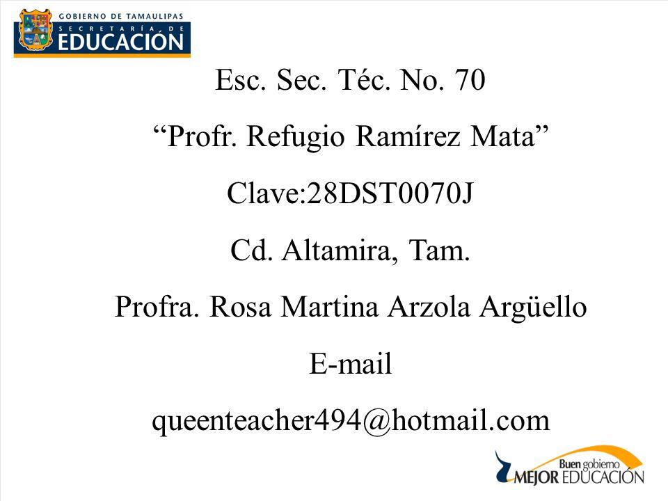Esc. Sec. Téc. No. 70 Profr. Refugio Ramírez Mata Clave:28DST0070J Cd. Altamira, Tam. Profra. Rosa Martina Arzola Argüello E-mail queenteacher494@hotm