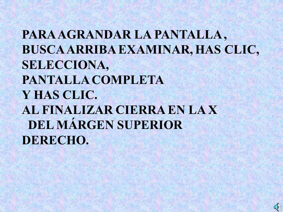 PARA AGRANDAR LA PANTALLA, BUSCA ARRIBA EXAMINAR, HAS CLIC, SELECCIONA, PANTALLA COMPLETA Y HAS CLIC.