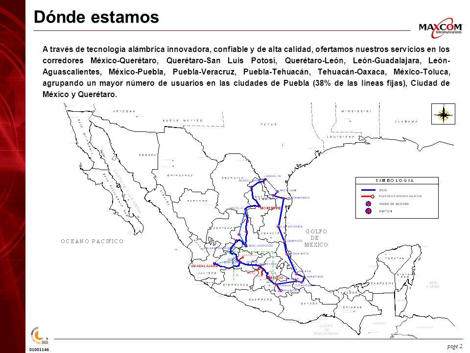 01001146 page 2 Dónde estamos A través de tecnología alámbrica innovadora, confiable y de alta calidad, ofertamos nuestros servicios en los corredores México-Querétaro, Querétaro-San Luis Potosí, Querétaro-León, León-Guadalajara, León- Aguascalientes, México-Puebla, Puebla-Veracruz, Puebla-Tehuacán, Tehuacán-Oaxaca, México-Toluca, agrupando un mayor número de usuarios en las ciudades de Puebla (38% de las líneas fijas), Ciudad de México y Querétaro.