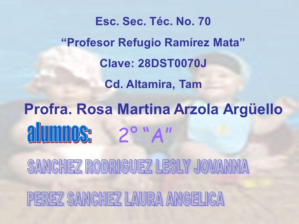 Esc. Sec. Téc. No. 70 Profesor Refugio Ramírez Mata Clave: 28DST0070J Cd. Altamira, Tam Profra. Rosa Martina Arzola Argüello 2°A