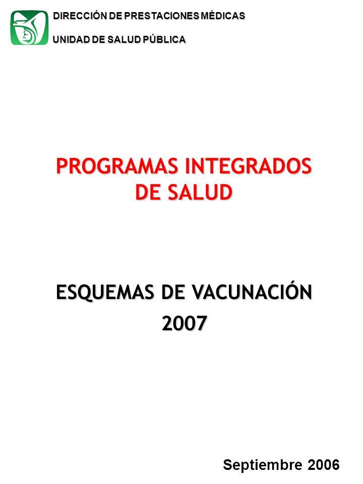DIRECCIÓN DE PRESTACIONES MÉDICAS Septiembre 2006 PROGRAMAS INTEGRADOS DE SALUD ESQUEMAS DE VACUNACIÓN 2007 UNIDAD DE SALUD PÚBLICA