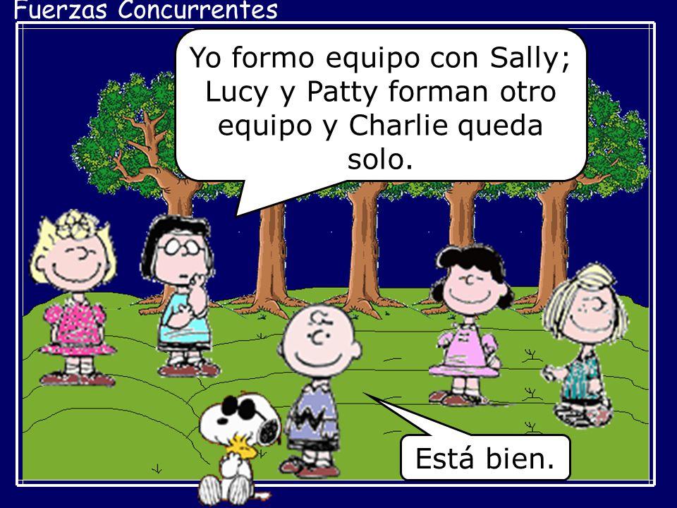 Fuerzas Concurrentes Yo formo equipo con Sally; Lucy y Patty forman otro equipo y Charlie queda solo. Está bien.