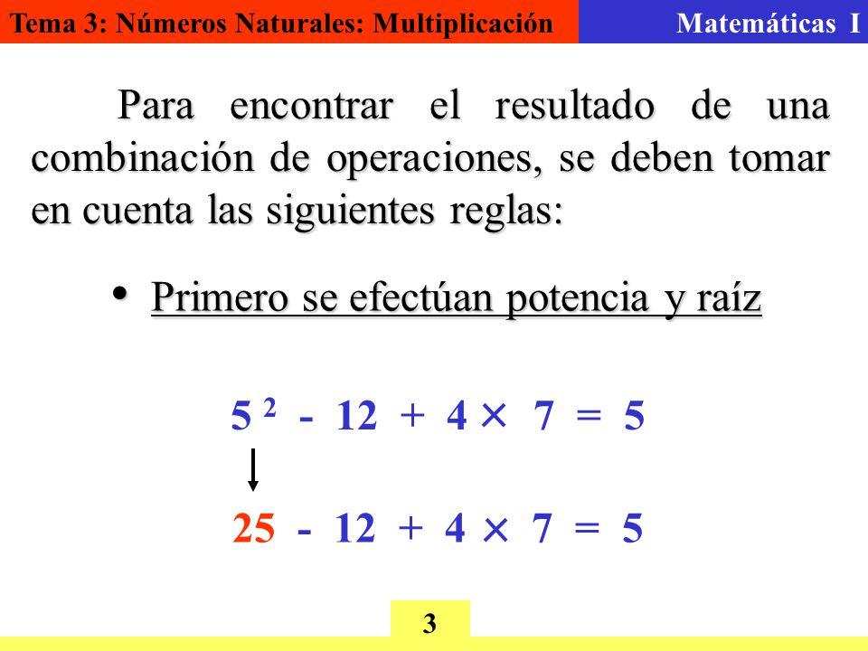 Tema 3: Números Naturales: MultiplicaciónMatemáticas I 3 Para encontrar el resultado de una combinación de operaciones, se deben tomar en cuenta las siguientes reglas: 5 2 - 12 + 4 7 = 5 Primero se efectúan potencia y raíz Primero se efectúan potencia y raíz 25 - 12 + 4 7 = 5
