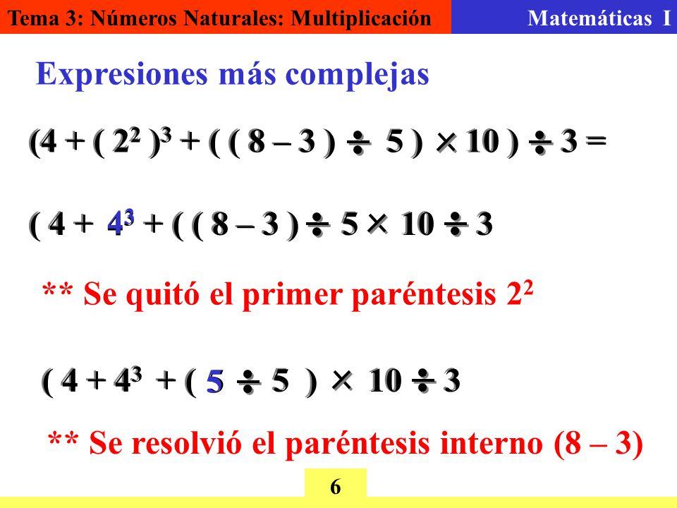 Tema 3: Números Naturales: MultiplicaciónMatemáticas I 6 Expresiones más complejas ** Se quitó el primer paréntesis 2 (4 + ( 2 2 ) 3 + ( ( 8 – 3 ) 5 ) 10 ) 3 = ( 4 + + ( ( 8 – 3 ) 5 10 3 4343 4343 ( 4 + 4 3 + ( 5 ) 10 3 55 ** Se resolvió el paréntesis interno (8 – 3)