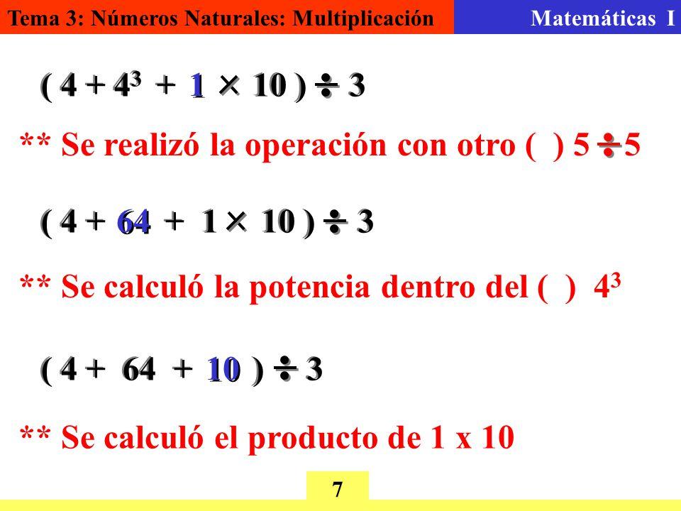 Tema 3: Números Naturales: MultiplicaciónMatemáticas I 7 ( 4 + 4 3 + 10 ) 3 1 1 ** Se realizó la operación con otro ( ) 5 5 ( 4 + + 1 10 ) 3 64 ** Se calculó la potencia dentro del ( ) 4 3 ( 4 + 64 + ) 3 10 ** Se calculó el producto de 1 x 10