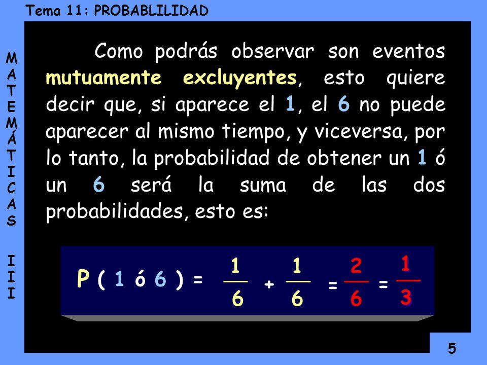 4 Tema 11: PROBABLILIDAD MATEMÁTICAS IIIMATEMÁTICAS III ¿Cuál es la probabilidad de que al lanzar un dado caiga un 1 ó un 6? * La probabilidad de que