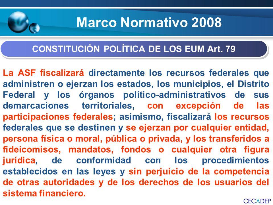 Marco Normativo 2008 CONSTITUCIÓN POLÍTICA DE LOS EUM Art. 79 La ASF fiscalizará directamente los recursos federales que administren o ejerzan los est