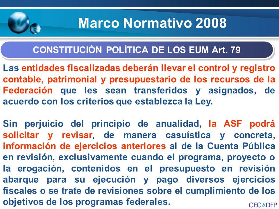 Marco Normativo 2008 CONSTITUCIÓN POLÍTICA DE LOS EUM Art. 79 Las entidades fiscalizadas deberán llevar el control y registro contable, patrimonial y