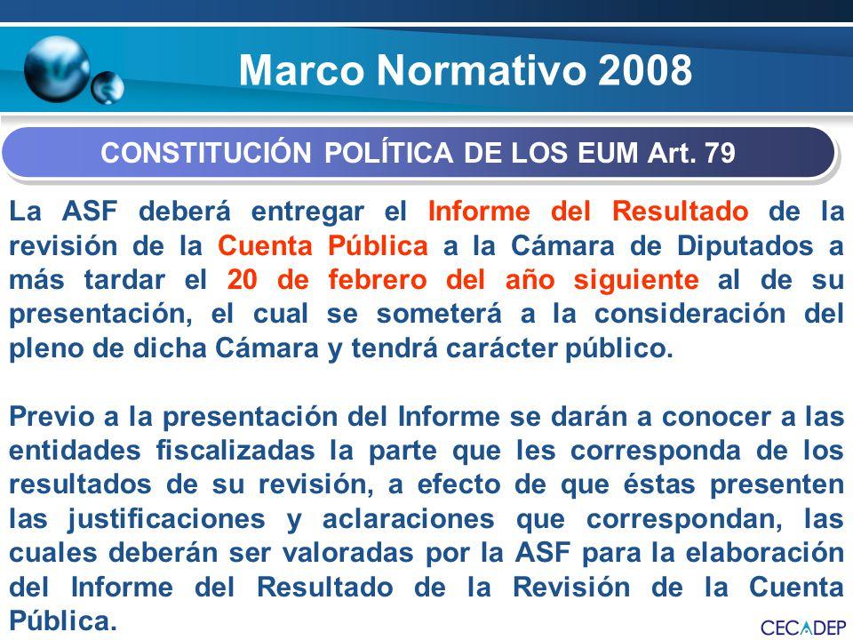 Marco Normativo 2008 CONSTITUCIÓN POLÍTICA DE LOS EUM Art. 79 La ASF deberá entregar el Informe del Resultado de la revisión de la Cuenta Pública a la