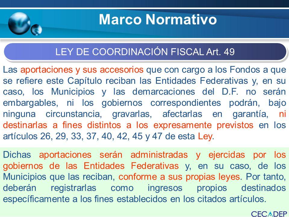 Marco Normativo LEY DE COORDINACIÓN FISCAL Art. 49 Las aportaciones y sus accesorios que con cargo a los Fondos a que se refiere este Capítulo reciban