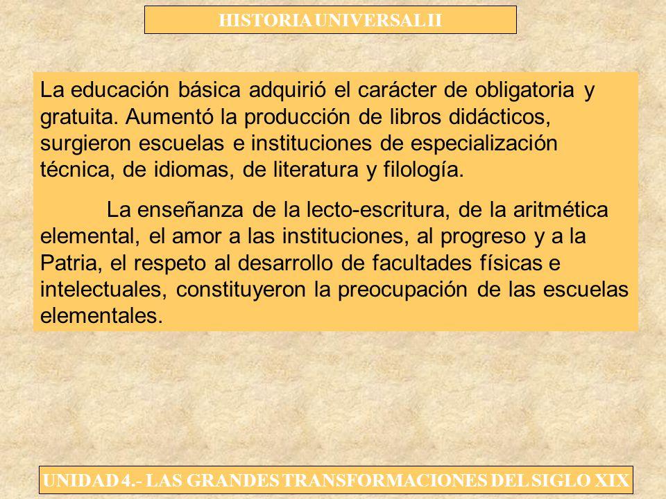 UNIDAD 4.- LAS GRANDES TRANSFORMACIONES DEL SIGLO XIX HISTORIA UNIVERSAL II La educación básica adquirió el carácter de obligatoria y gratuita. Aument