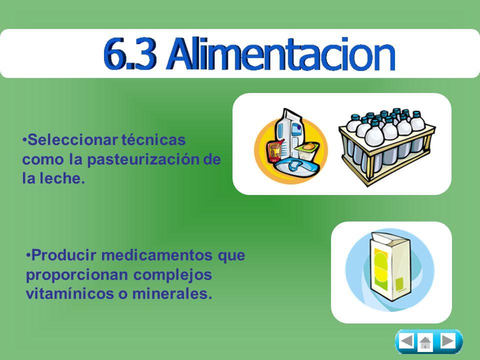 Seleccionar técnicas como la pasteurización de la leche. Producir medicamentos que proporcionan complejos vitamínicos o minerales.