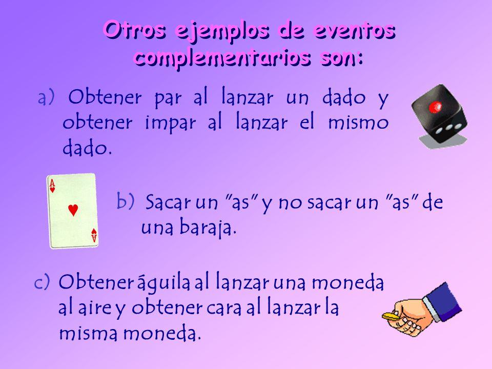 Otros ejemplos de eventos complementarios son: a) Obtener par al lanzar un dado y obtener impar al lanzar el mismo dado.