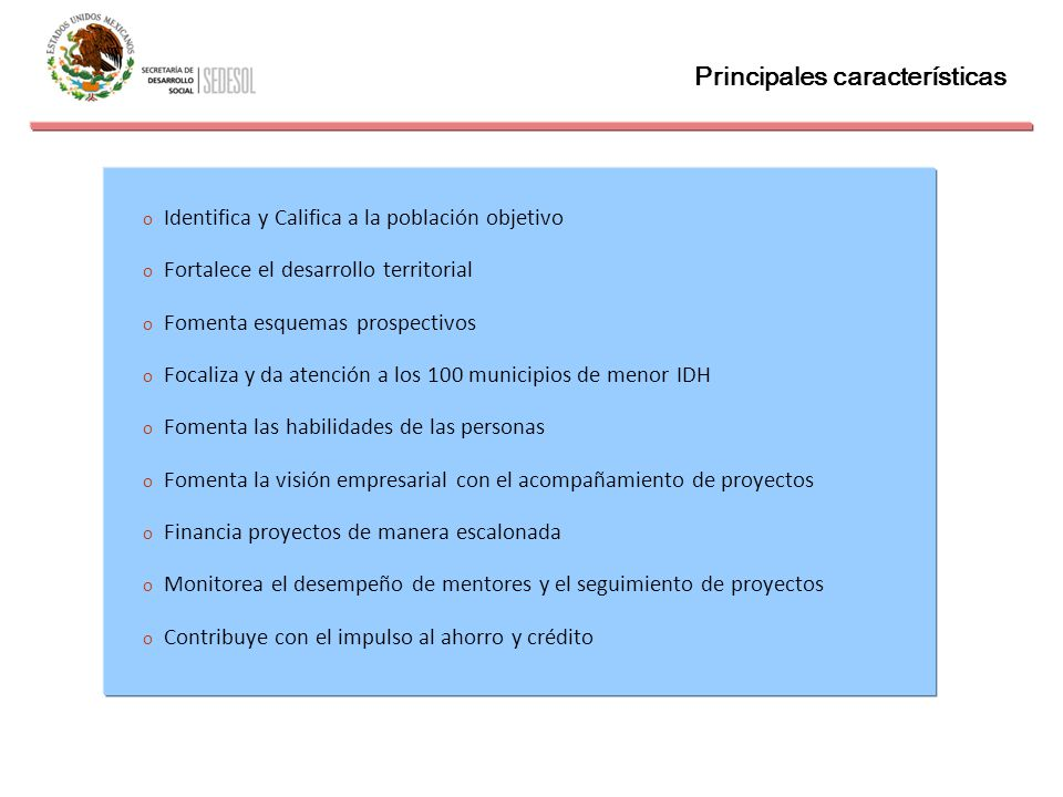 Principales características o Identifica y Califica a la población objetivo o Fortalece el desarrollo territorial o Fomenta esquemas prospectivos o Fo