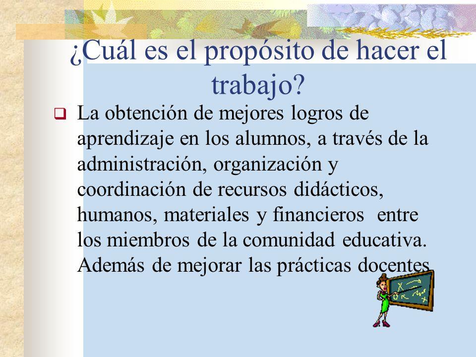 ¿Cuál es el propósito de hacer el trabajo? La obtención de mejores logros de aprendizaje en los alumnos, a través de la administración, organización y