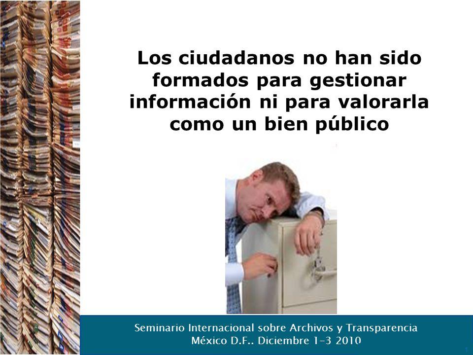 Seminario Internacional sobre Archivos y Transparencia México D.F.. Diciembre 1-3 2010 12 Los ciudadanos no han sido formados para gestionar informaci