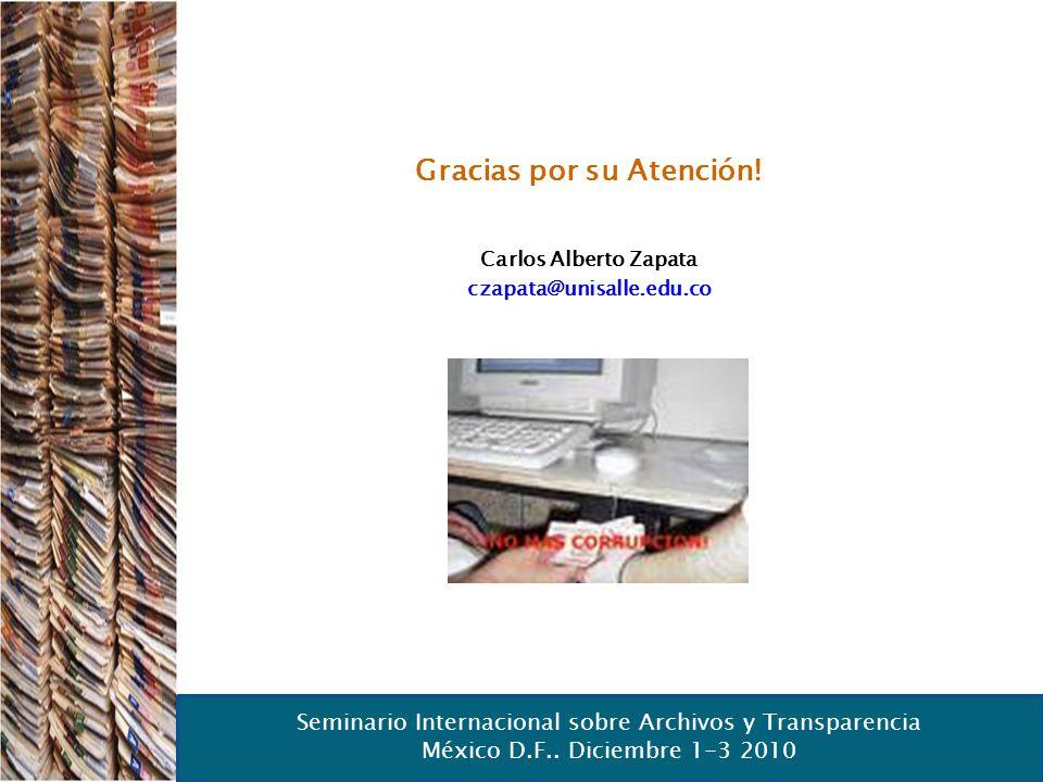 Seminario Internacional sobre Archivos y Transparencia México D.F.. Diciembre 1-3 2010 Gracias por su Atención! Carlos Alberto Zapata czapata@unisalle