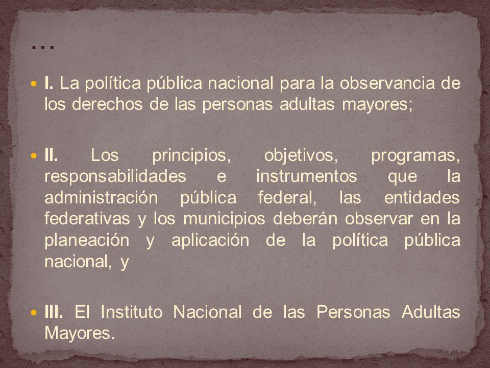 I. La política pública nacional para la observancia de los derechos de las personas adultas mayores; II. Los principios, objetivos, programas, respons
