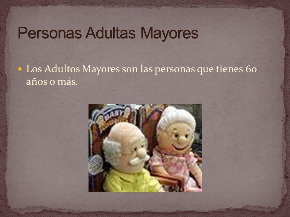 Los Adultos Mayores son las personas que tienes 60 años o más.