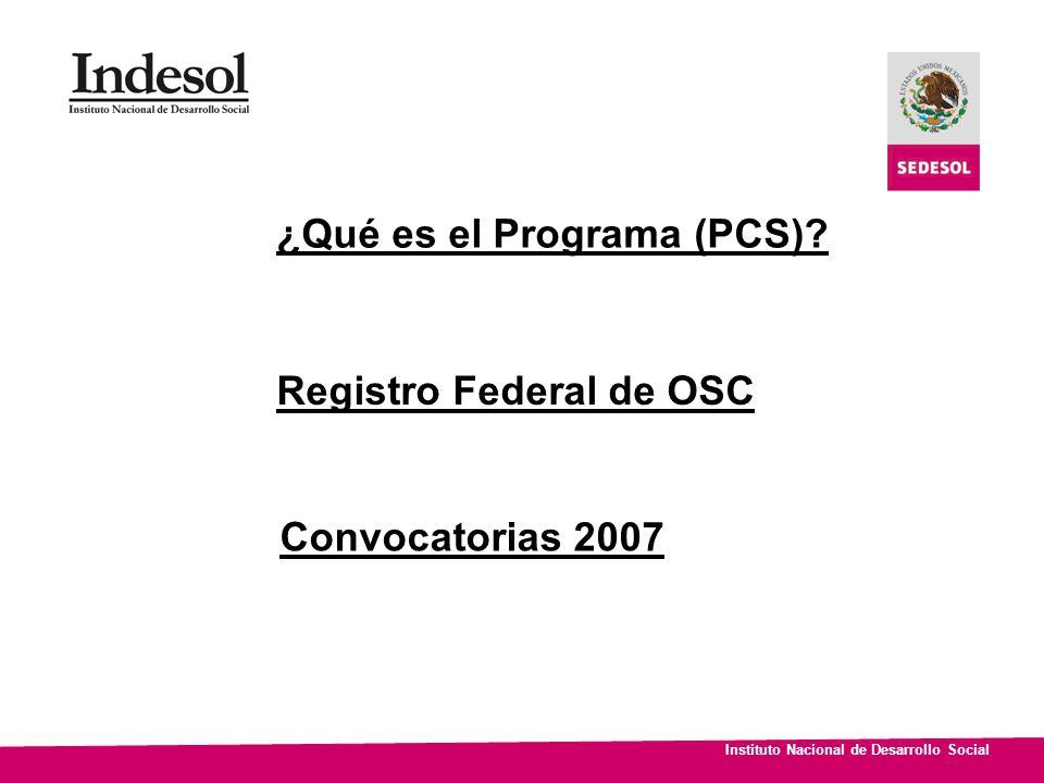 Instituto Nacional de Desarrollo Social Registro Federal de OSC Convocatorias 2007 ¿Qué es el Programa (PCS)?