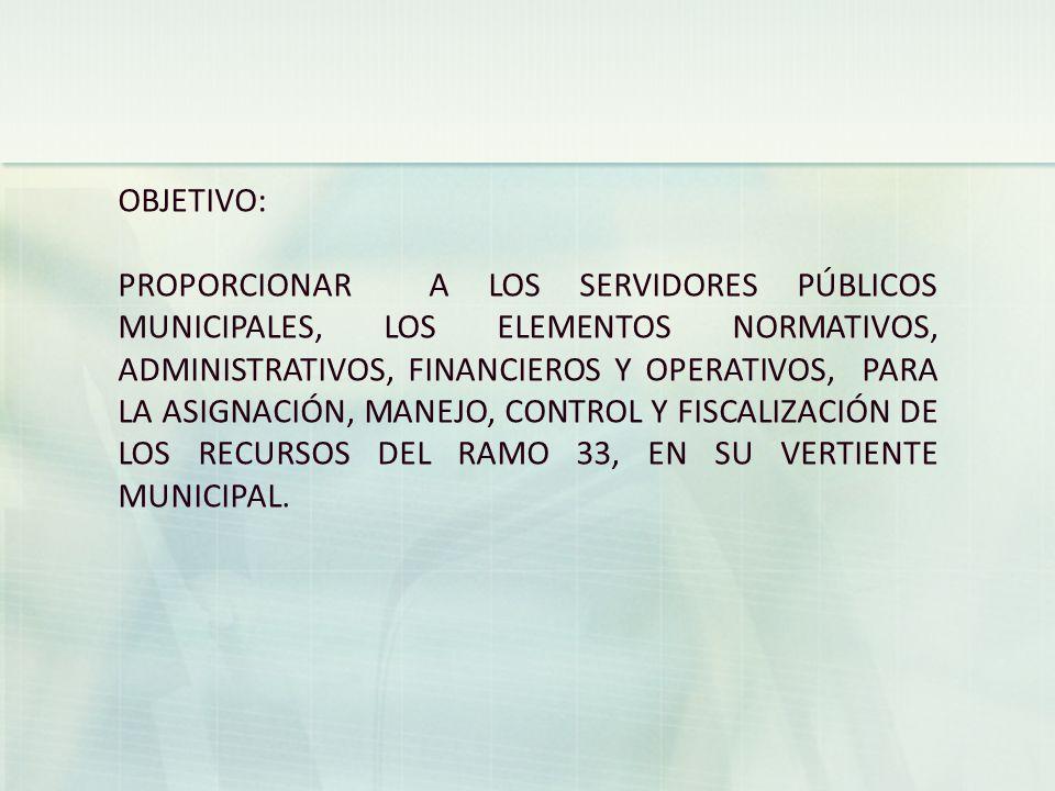 OBJETIVO: PROPORCIONAR A LOS SERVIDORES PÚBLICOS MUNICIPALES, LOS ELEMENTOS NORMATIVOS, ADMINISTRATIVOS, FINANCIEROS Y OPERATIVOS, PARA LA ASIGNACIÓN, MANEJO, CONTROL Y FISCALIZACIÓN DE LOS RECURSOS DEL RAMO 33, EN SU VERTIENTE MUNICIPAL.