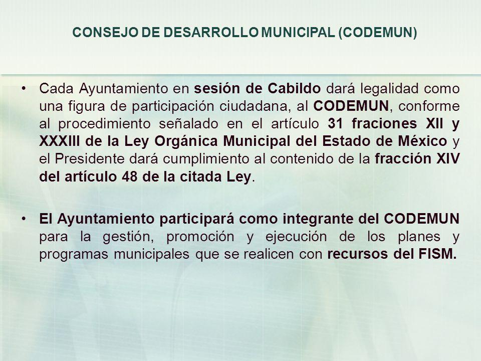 CONSEJO DE DESARROLLO MUNICIPAL (CODEMUN) Cada Ayuntamiento en sesión de Cabildo dará legalidad como una figura de participación ciudadana, al CODEMUN, conforme al procedimiento señalado en el artículo 31 fraciones XII y XXXIII de la Ley Orgánica Municipal del Estado de México y el Presidente dará cumplimiento al contenido de la fracción XIV del artículo 48 de la citada Ley.