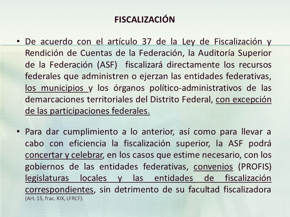 FISCALIZACIÓN De acuerdo con el artículo 37 de la Ley de Fiscalización y Rendición de Cuentas de la Federación, la Auditoría Superior de la Federación (ASF) fiscalizará directamente los recursos federales que administren o ejerzan las entidades federativas, los municipios y los órganos político-administrativos de las demarcaciones territoriales del Distrito Federal, con excepción de las participaciones federales.