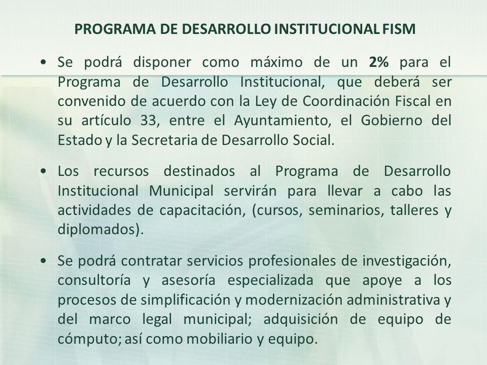 PROGRAMA DE DESARROLLO INSTITUCIONAL FISM Se podrá disponer como máximo de un 2% para el Programa de Desarrollo Institucional, que deberá ser convenido de acuerdo con la Ley de Coordinación Fiscal en su artículo 33, entre el Ayuntamiento, el Gobierno del Estado y la Secretaria de Desarrollo Social.