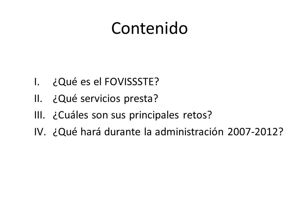 Contenido I.¿Qué es el FOVISSSTE? II.¿Qué servicios presta? III.¿Cuáles son sus principales retos? IV.¿Qué hará durante la administración 2007-2012?