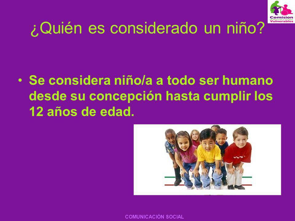 ¿Quién es considerado un niño? Se considera niño/a a todo ser humano desde su concepción hasta cumplir los 12 años de edad. COMUNICACIÓN SOCIAL
