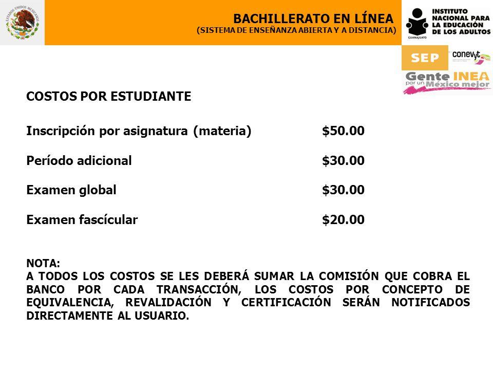 COSTOS POR ESTUDIANTE Inscripción por asignatura (materia) $50.00 Período adicional $30.00 Examen global $30.00 Examen fascícular $20.00 NOTA: A TODOS LOS COSTOS SE LES DEBERÁ SUMAR LA COMISIÓN QUE COBRA EL BANCO POR CADA TRANSACCIÓN, LOS COSTOS POR CONCEPTO DE EQUIVALENCIA, REVALIDACIÓN Y CERTIFICACIÓN SERÁN NOTIFICADOS DIRECTAMENTE AL USUARIO.