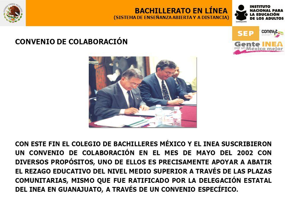 CONVENIO DE COLABORACIÓN CON ESTE FIN EL COLEGIO DE BACHILLERES MÉXICO Y EL INEA SUSCRIBIERON UN CONVENIO DE COLABORACIÓN EN EL MES DE MAYO DEL 2002 CON DIVERSOS PROPÓSITOS, UNO DE ELLOS ES PRECISAMENTE APOYAR A ABATIR EL REZAGO EDUCATIVO DEL NIVEL MEDIO SUPERIOR A TRAVÉS DE LAS PLAZAS COMUNITARIAS, MISMO QUE FUE RATIFICADO POR LA DELEGACIÓN ESTATAL DEL INEA EN GUANAJUATO, A TRAVÉS DE UN CONVENIO ESPECÍFICO.