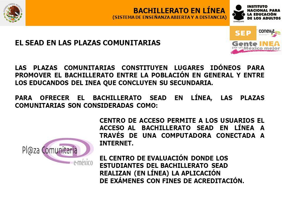 EL SEAD EN LAS PLAZAS COMUNITARIAS LAS PLAZAS COMUNITARIAS CONSTITUYEN LUGARES IDÓNEOS PARA PROMOVER EL BACHILLERATO ENTRE LA POBLACIÓN EN GENERAL Y ENTRE LOS EDUCANDOS DEL INEA QUE CONCLUYEN SU SECUNDARIA.