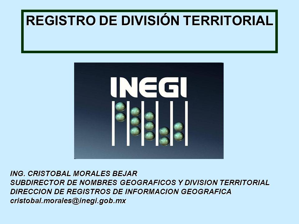 REGISTRO DE DIVISIÓN TERRITORIAL ING. CRISTOBAL MORALES BEJAR SUBDIRECTOR DE NOMBRES GEOGRAFICOS Y DIVISION TERRITORIAL DIRECCION DE REGISTROS DE INFO