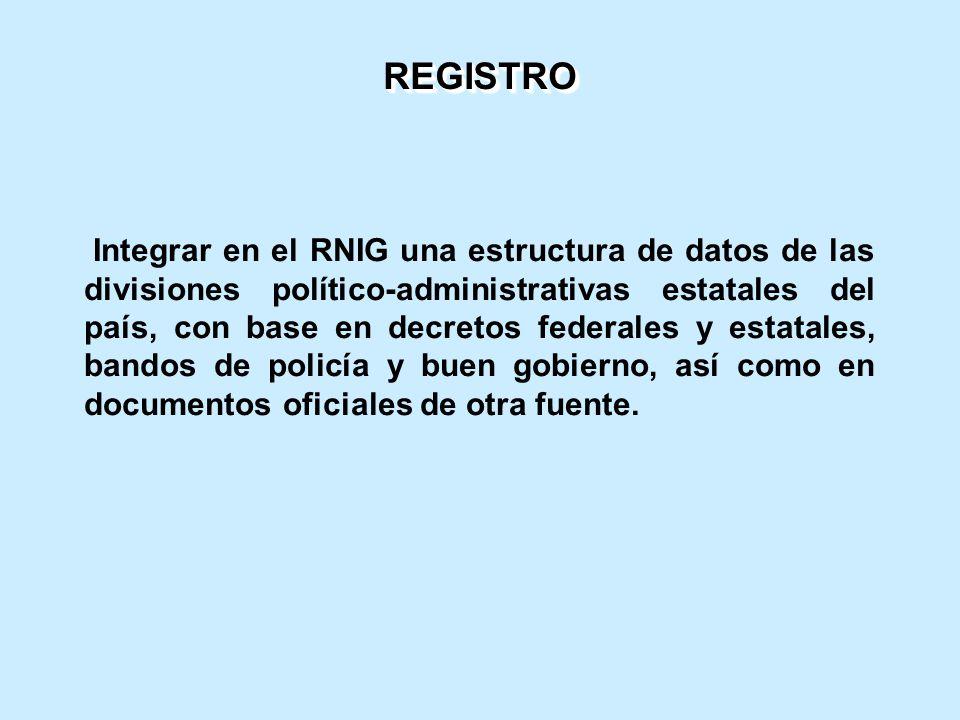 Integrar en el RNIG una estructura de datos de las divisiones político-administrativas estatales del país, con base en decretos federales y estatales, bandos de policía y buen gobierno, así como en documentos oficiales de otra fuente.