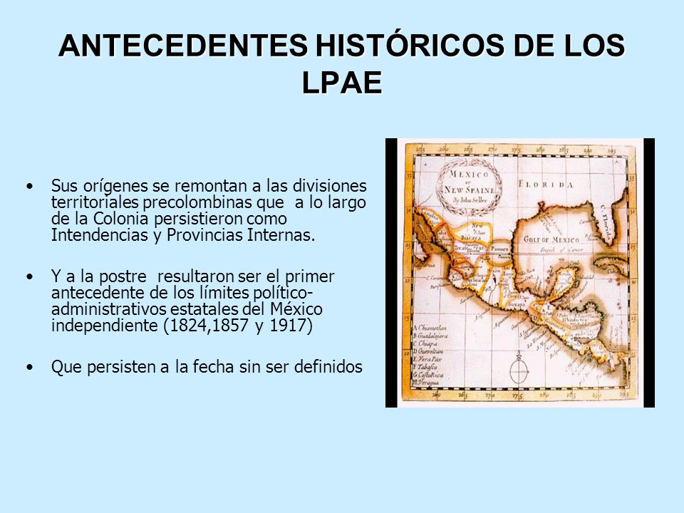 ANTECEDENTES HISTÓRICOS DE LOS LPAE Sus orígenes se remontan a las divisiones territoriales precolombinas que a lo largo de la Colonia persistieron como Intendencias y Provincias Internas.