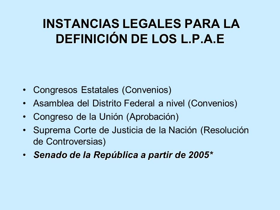 INSTANCIAS LEGALES PARA LA DEFINICIÓN DE LOS L.P.A.E INSTANCIAS LEGALES PARA LA DEFINICIÓN DE LOS L.P.A.E Congresos Estatales (Convenios) Asamblea del Distrito Federal a nivel (Convenios) Congreso de la Unión (Aprobación) Suprema Corte de Justicia de la Nación (Resolución de Controversias) Senado de la República a partir de 2005*Senado de la República a partir de 2005*